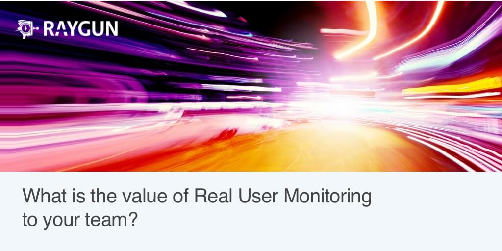 Real User Monitoring benefits: What is the value to your team?
