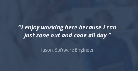 I enjoy working here because I can just zone out and code all day. Jason, Software Engineer